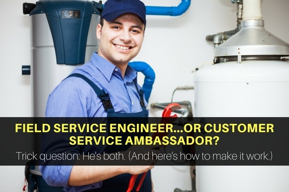Your field service engineers are also customer service ambassadors.