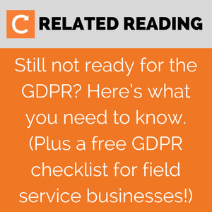 Related reading: Still not ready for the GDPR? Here's what you need to know. (Plus a free GDPR checklist for field service businesses!)
