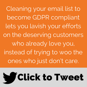 CLICK TO TWEET: Cleaning your email list to become GDPR compliant lets you lavish your efforts on the deserving customers who already love you, instead of trying to woo the ones who just don't care.