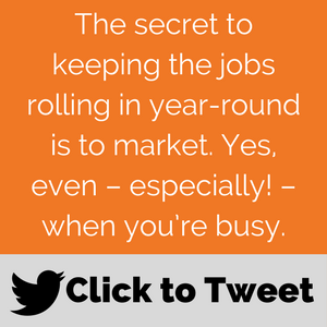 The secret to keeping the jobs rolling in year-round is to market. Yes, even--especially!--when you're busy. Field service marketing 'Click to Tweet' post